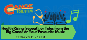 Health Rising – Angela McGreevy (Last Wednesday 11:00 to 11:30 am) OR Tales from the Big Canoe -Larry O'Connor (last Friday of the month 11:00 am) OR Your Favourite Music